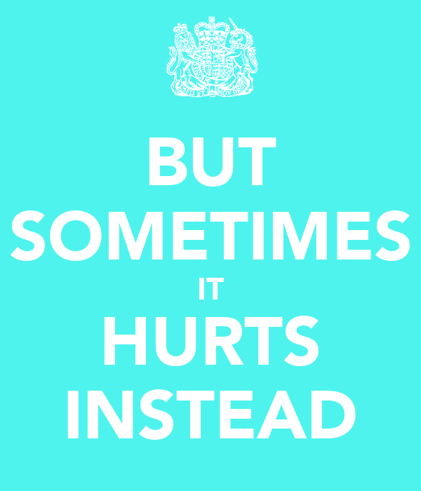 BUT SOMETIMES IT HURTS INSTEAD