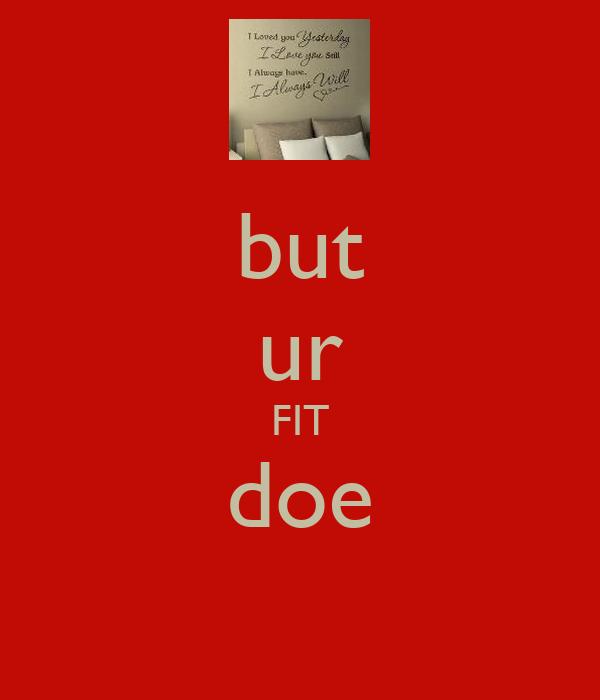 but ur FIT doe