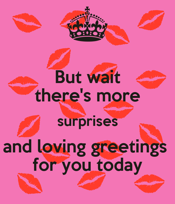 But wait there's more surprises and loving greetings  for you today