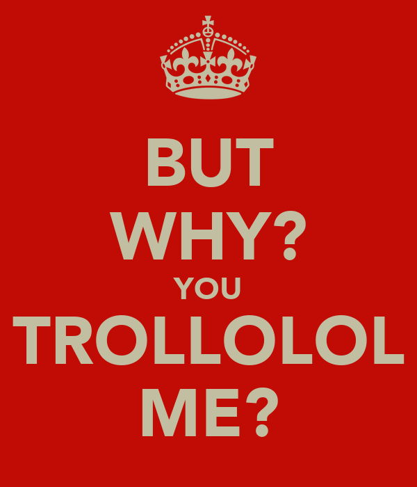 BUT WHY? YOU TROLLOLOL ME?