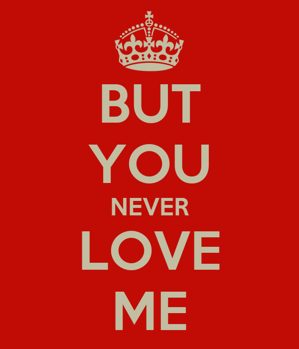 BUT YOU NEVER LOVE ME