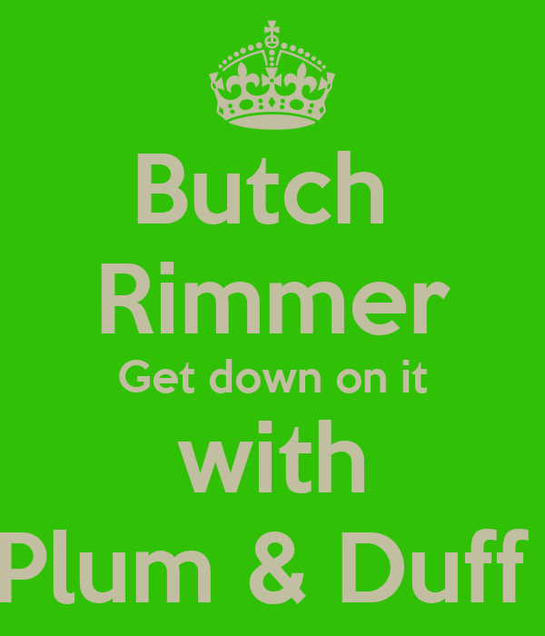 Butch  Rimmer Get down on it with Plum & Duff