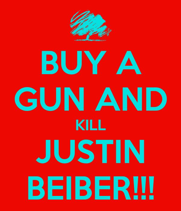 BUY A GUN AND KILL JUSTIN BEIBER!!!