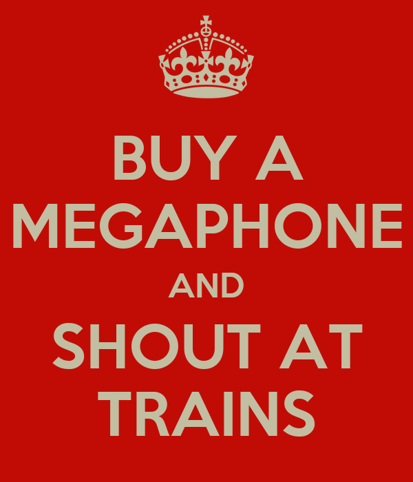 BUY A MEGAPHONE AND SHOUT AT TRAINS