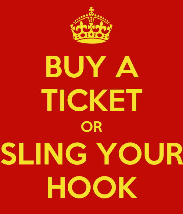 BUY A TICKET OR SLING YOUR HOOK