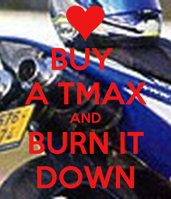 BUY  A TMAX AND BURN IT DOWN