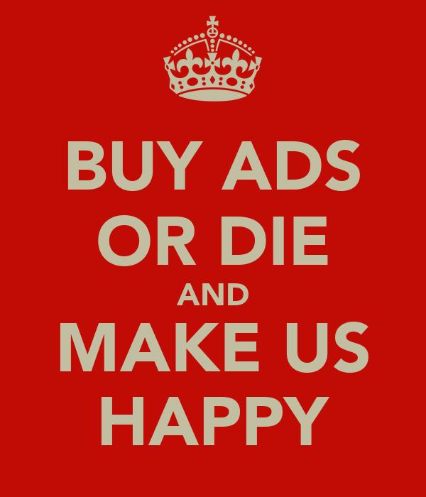 BUY ADS OR DIE AND MAKE US HAPPY