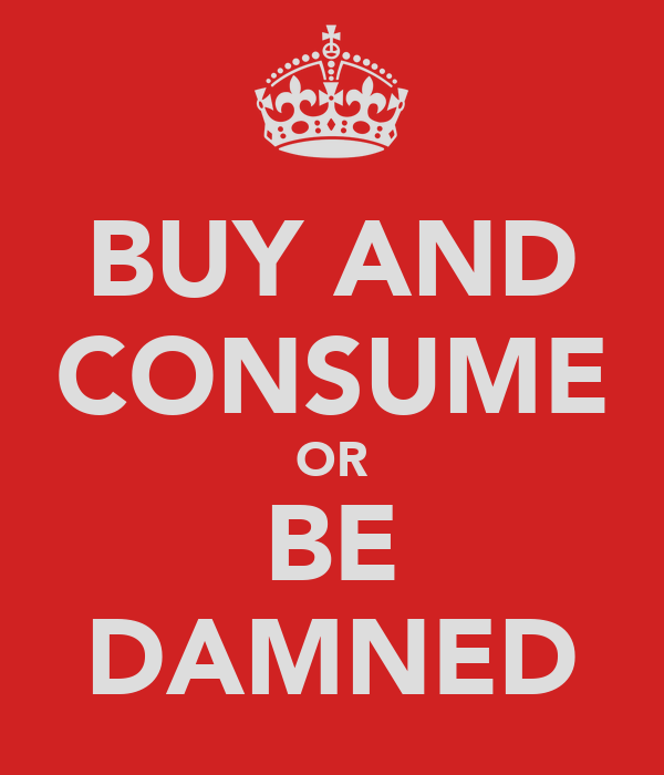 BUY AND CONSUME OR BE DAMNED