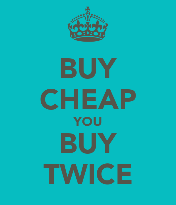 BUY CHEAP YOU BUY TWICE