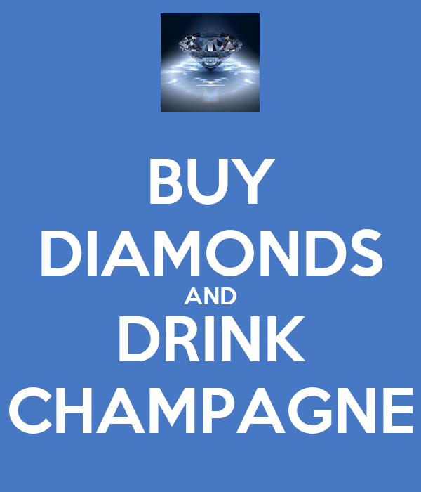 BUY DIAMONDS AND DRINK CHAMPAGNE