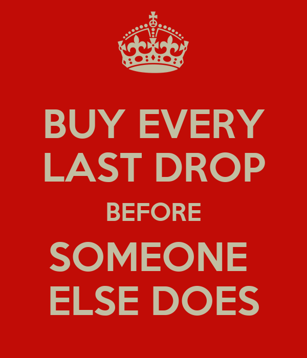 BUY EVERY LAST DROP BEFORE SOMEONE  ELSE DOES