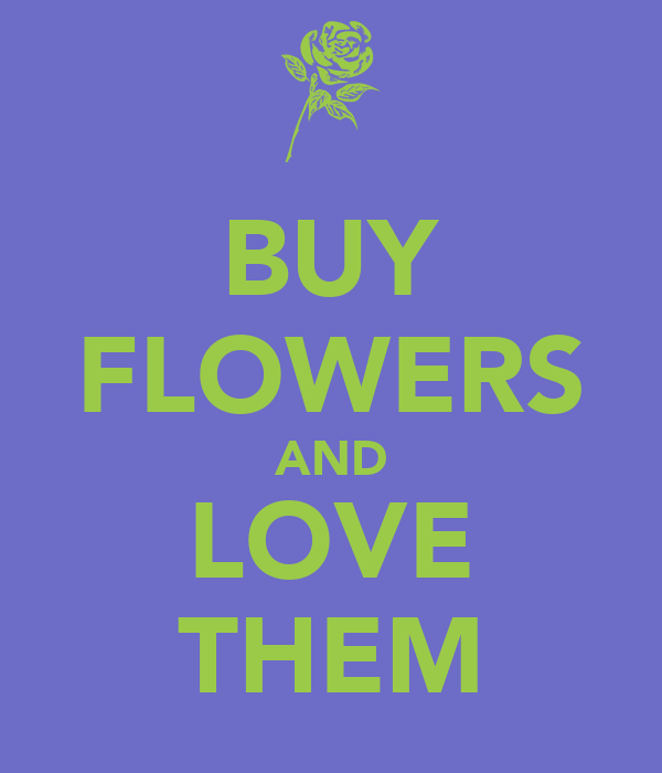 BUY FLOWERS AND LOVE THEM