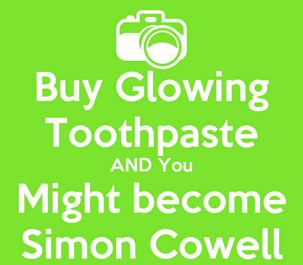 Buy Glowing Toothpaste AND You Might become Simon Cowell