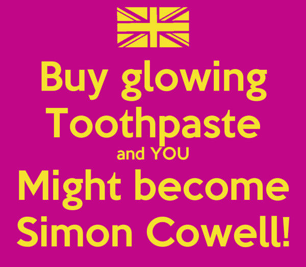 Buy glowing Toothpaste and YOU Might become Simon Cowell!