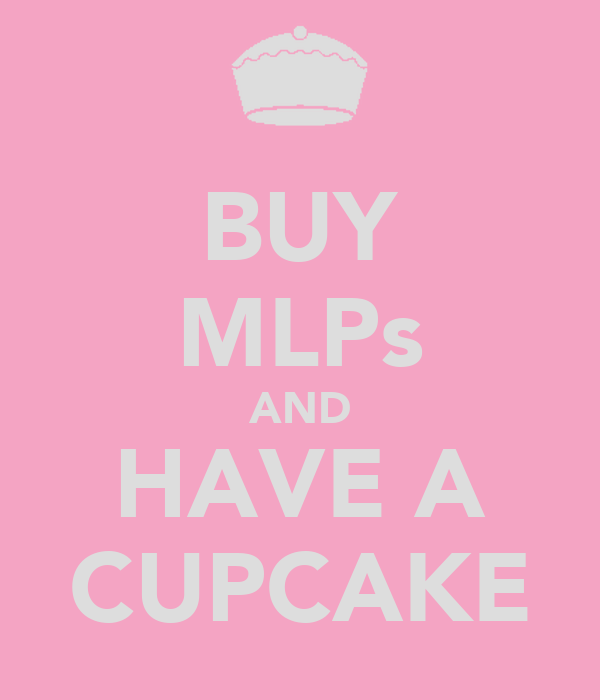 BUY MLPs AND HAVE A CUPCAKE