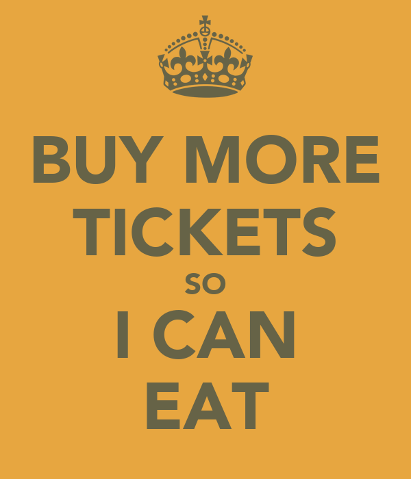 BUY MORE TICKETS SO I CAN EAT
