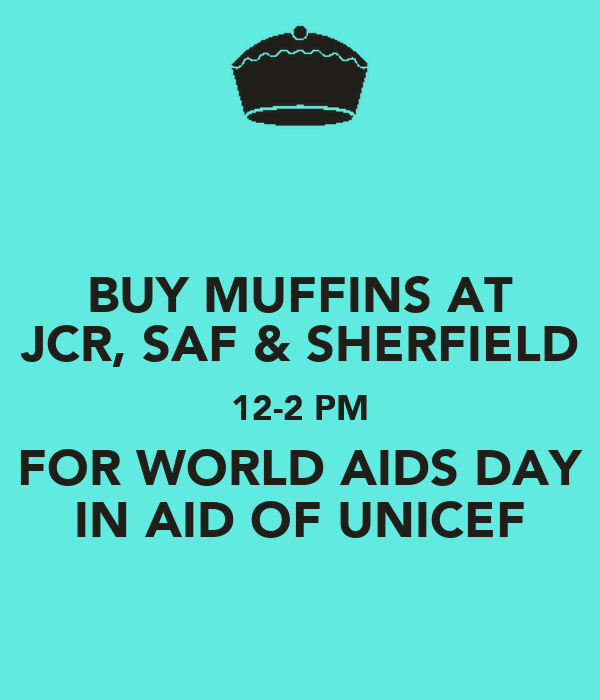 BUY MUFFINS AT JCR, SAF & SHERFIELD 12-2 PM FOR WORLD AIDS DAY IN AID OF UNICEF