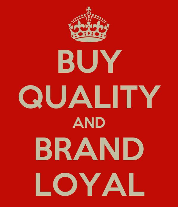 BUY QUALITY AND BRAND LOYAL