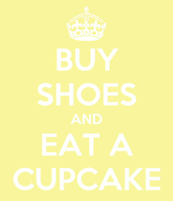 BUY SHOES AND EAT A CUPCAKE
