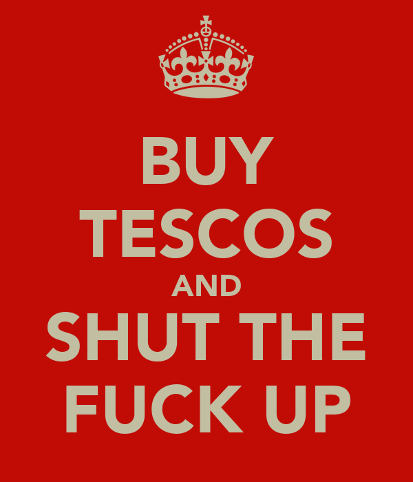 BUY TESCOS AND SHUT THE FUCK UP