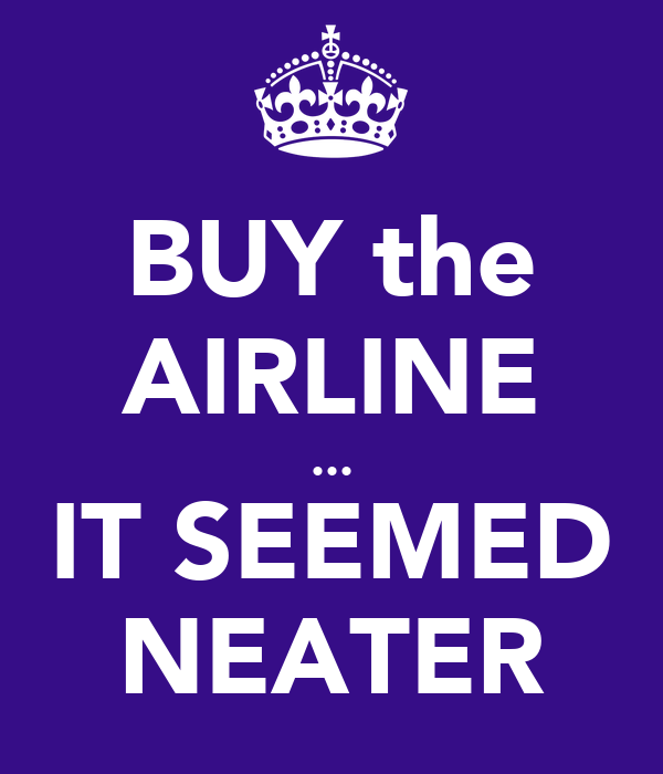 BUY the AIRLINE ... IT SEEMED NEATER