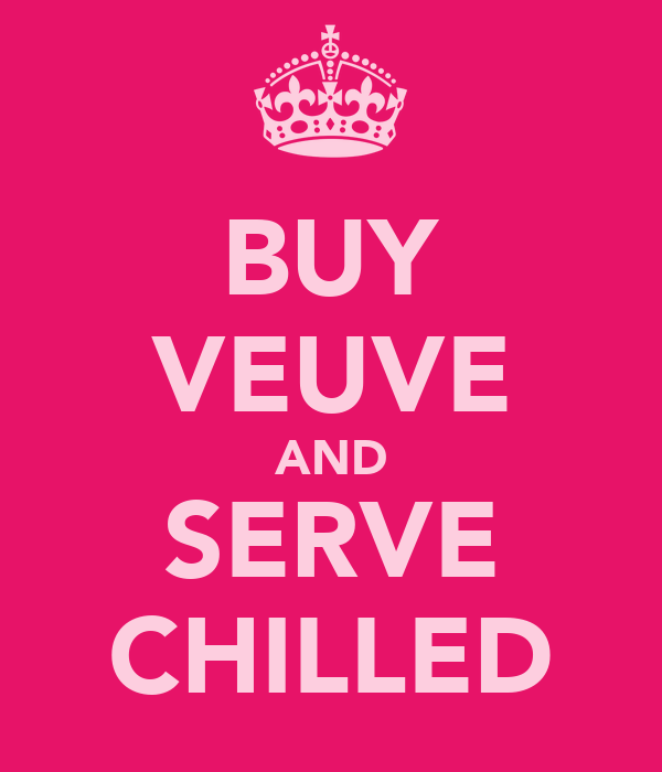 BUY VEUVE AND SERVE CHILLED