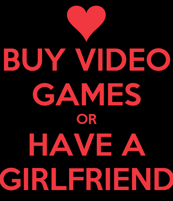 BUY VIDEO GAMES OR HAVE A GIRLFRIEND