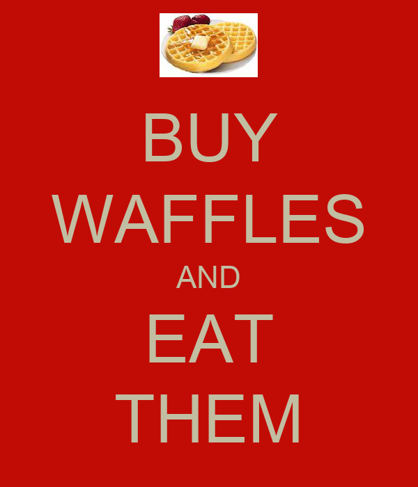 BUY WAFFLES AND EAT THEM
