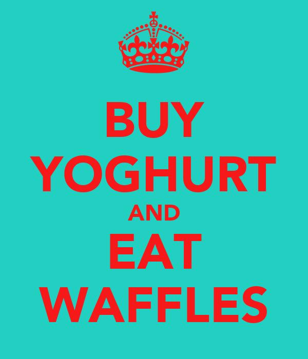 BUY YOGHURT AND EAT WAFFLES