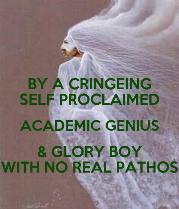 BY A CRINGEING SELF PROCLAIMED ACADEMIC GENIUS & GLORY BOY WITH NO REAL PATHOS