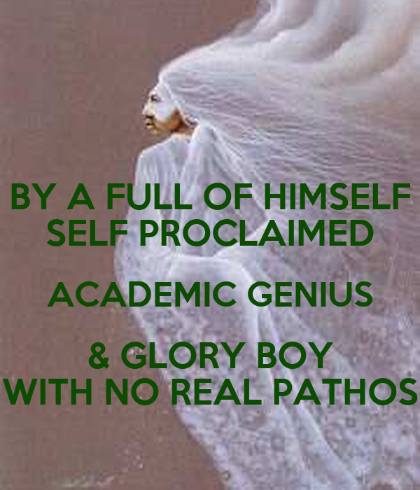 BY A FULL OF HIMSELF SELF PROCLAIMED ACADEMIC GENIUS & GLORY BOY WITH NO REAL PATHOS