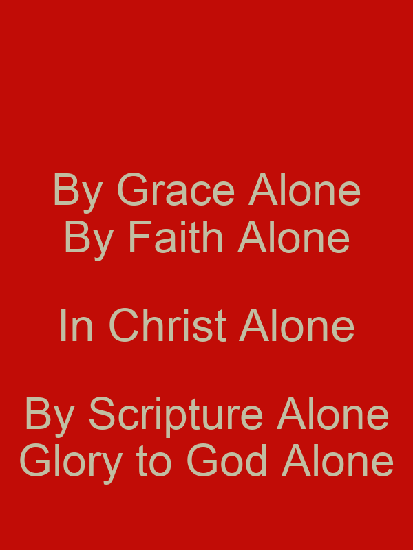 By Grace Alone By Faith Alone In Christ Alone By Scripture Alone Glory to God Alone