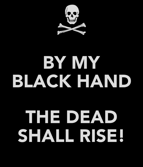 BY MY BLACK HAND  THE DEAD SHALL RISE!