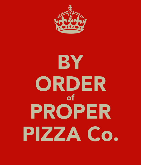 BY ORDER of PROPER PIZZA Co.