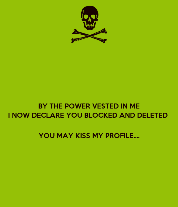 BY THE POWER VESTED IN ME I NOW DECLARE YOU BLOCKED AND DELETED      YOU MAY KISS MY PROFILE....