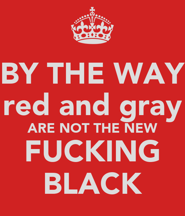 BY THE WAY red and gray ARE NOT THE NEW FUCKING BLACK