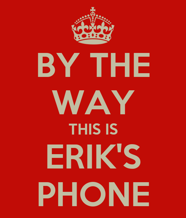 BY THE WAY THIS IS ERIK'S PHONE