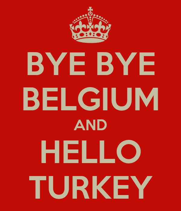 BYE BYE BELGIUM AND HELLO TURKEY