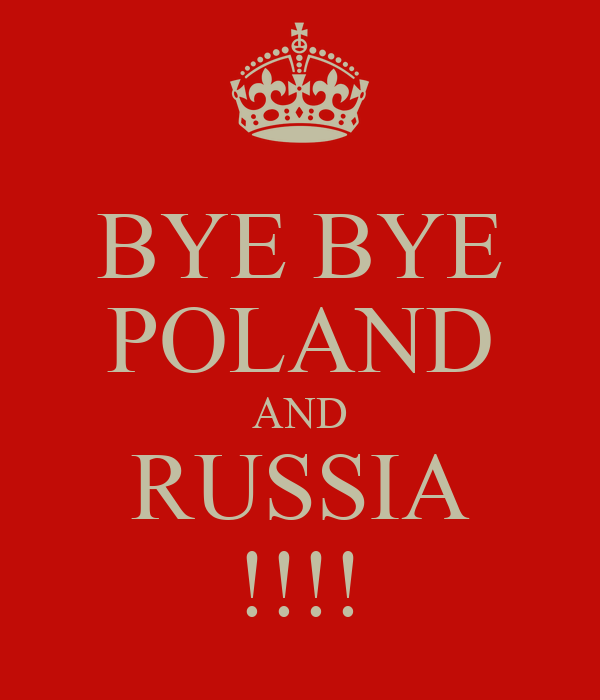 BYE BYE POLAND AND RUSSIA !!!!