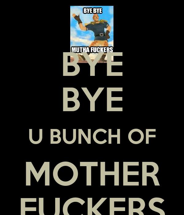 BYE BYE U BUNCH OF MOTHER FUCKERS