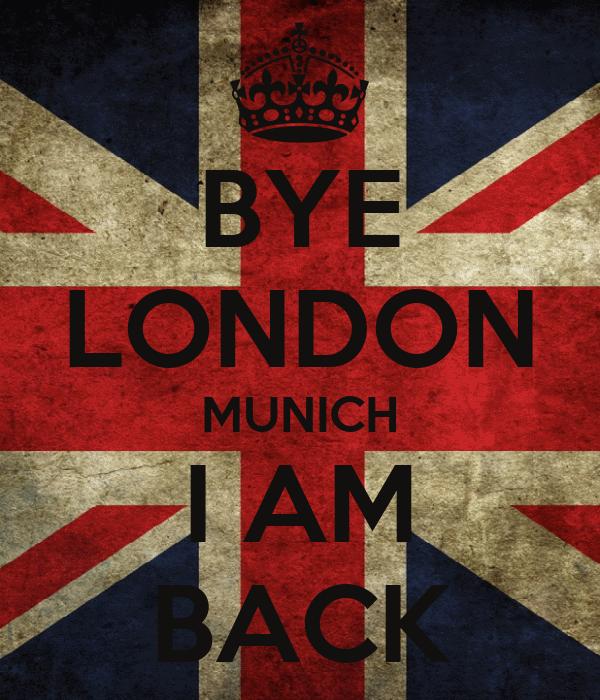 BYE LONDON MUNICH I AM BACK