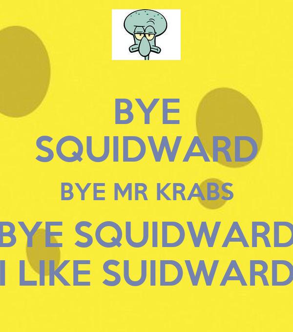 BYE SQUIDWARD BYE MR KRABS BYE SQUIDWARD I LIKE SUIDWARD