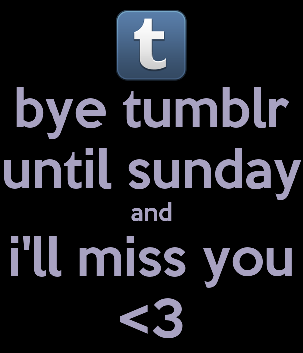 bye tumblr until sunday and i'll miss you <3
