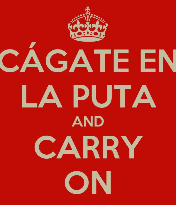 CÁGATE EN LA PUTA AND CARRY ON