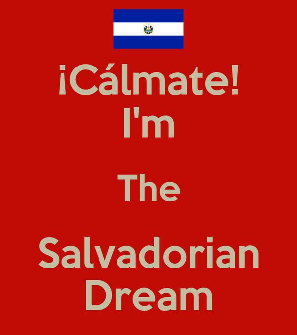 ¡Cálmate! I'm The Salvadorian Dream