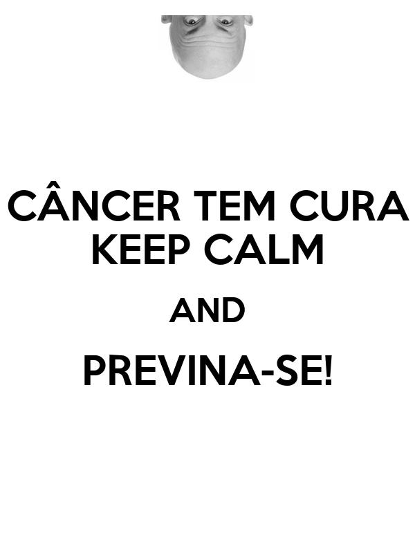 CÂNCER TEM CURA KEEP CALM AND PREVINA-SE!