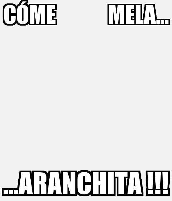 CÓME             MELA... ...ARANCHITA !!!