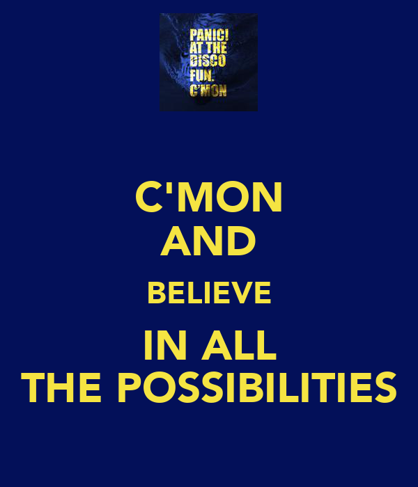 C'MON AND BELIEVE IN ALL THE POSSIBILITIES
