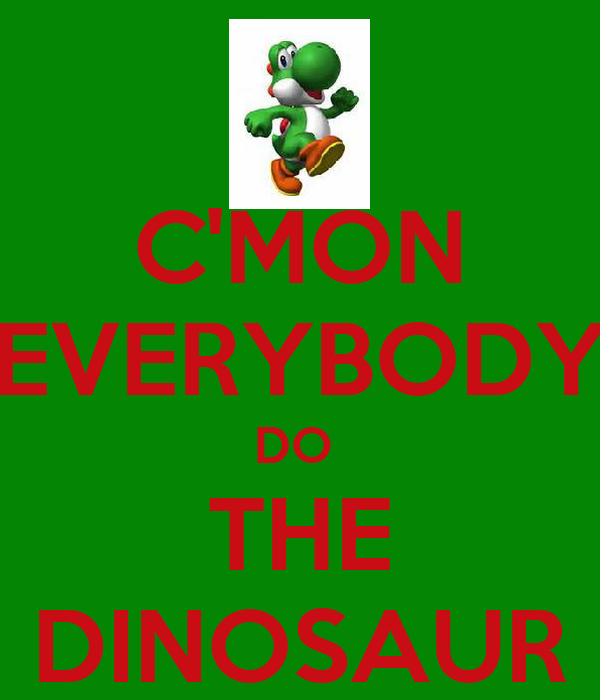 C'MON EVERYBODY DO  THE DINOSAUR
