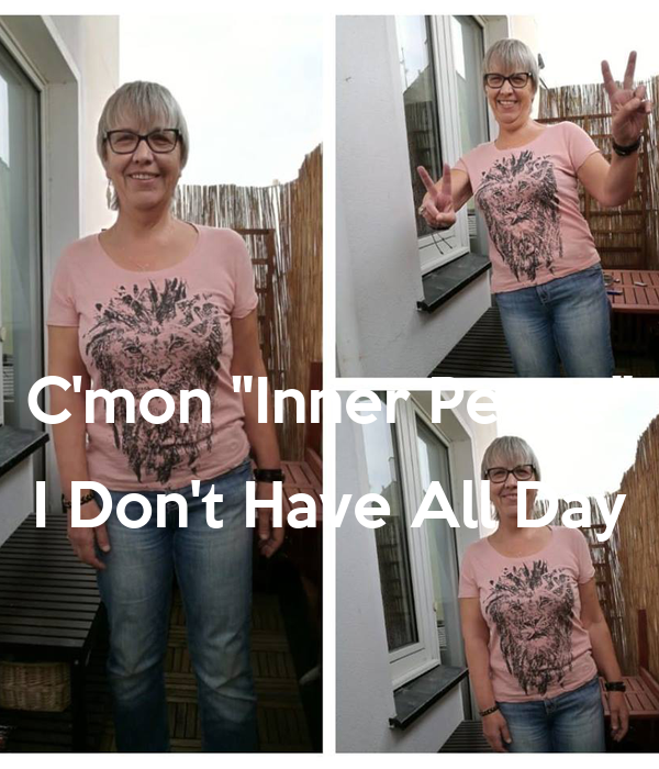 """C'mon """"Inner Peace""""  I Don't Have All Day"""